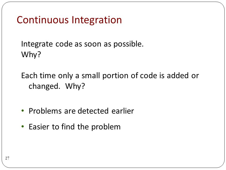 Continuous Integration Integrate code as soon as possible.