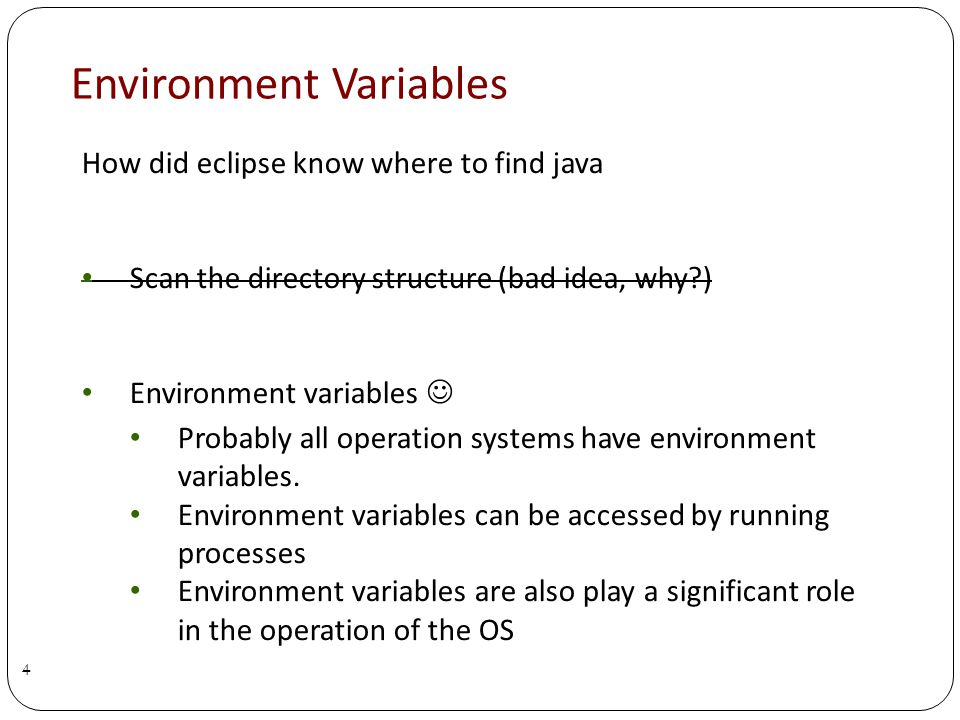 Environment Variables 4 How did eclipse know where to find java Scan the directory structure (bad idea, why ) Environment variables Probably all operation systems have environment variables.