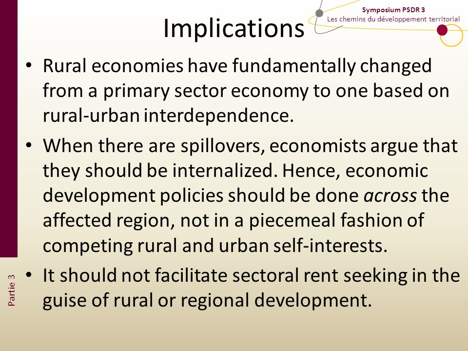Partie 3 Symposium PSDR 3 Les chemins du développement territorial Implications Rural economies have fundamentally changed from a primary sector economy to one based on rural-urban interdependence.