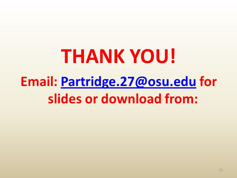 THANK YOU! Email: Partridge.27@osu.edu for slides or download from:Partridge.27@osu.edu 35