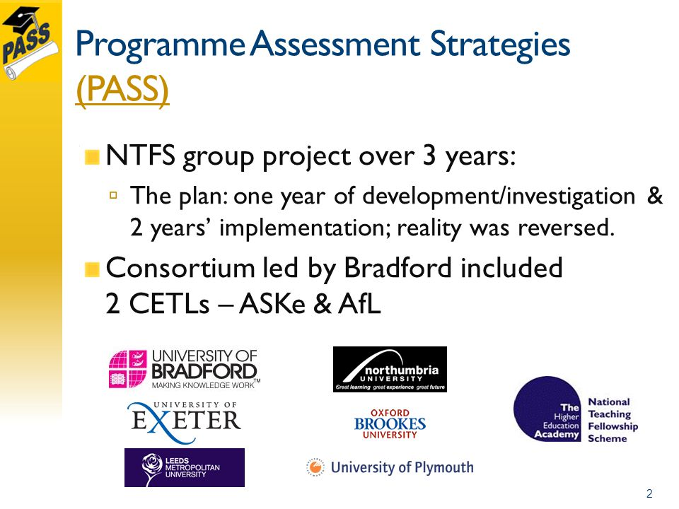 Programme Assessment Strategies (PASS) (PASS) NTFS group project over 3 years: The plan: one year of development/investigation & 2 years implementation; reality was reversed.