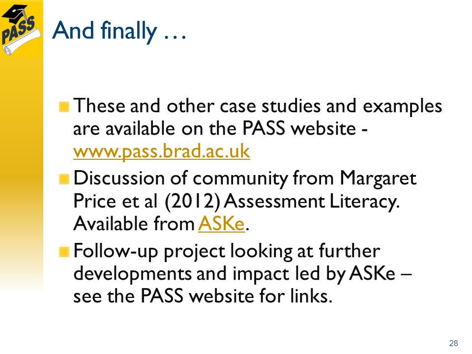 And finally … These and other case studies and examples are available on the PASS website - www.pass.brad.ac.uk www.pass.brad.ac.uk Discussion of community from Margaret Price et al (2012) Assessment Literacy.