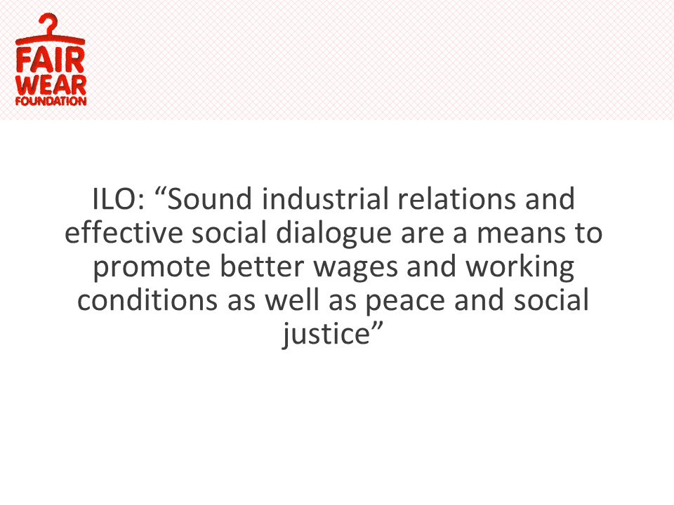 ILO: Sound industrial relations and effective social dialogue are a means to promote better wages and working conditions as well as peace and social justice
