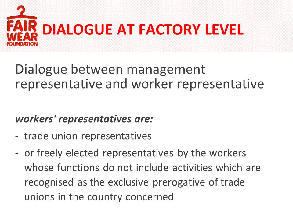 DIALOGUE AT FACTORY LEVEL Dialogue between management representative and worker representative workers representatives are: -trade union representatives -or freely elected representatives by the workers whose functions do not include activities which are recognised as the exclusive prerogative of trade unions in the country concerned