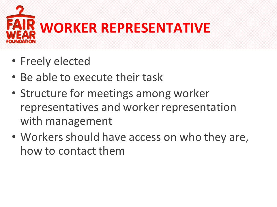 WORKER REPRESENTATIVE Freely elected Be able to execute their task Structure for meetings among worker representatives and worker representation with management Workers should have access on who they are, how to contact them