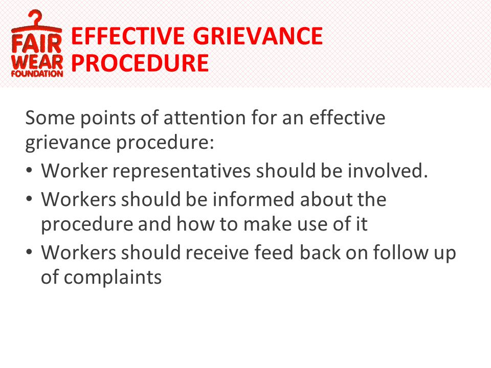 EFFECTIVE GRIEVANCE PROCEDURE Some points of attention for an effective grievance procedure: Worker representatives should be involved.