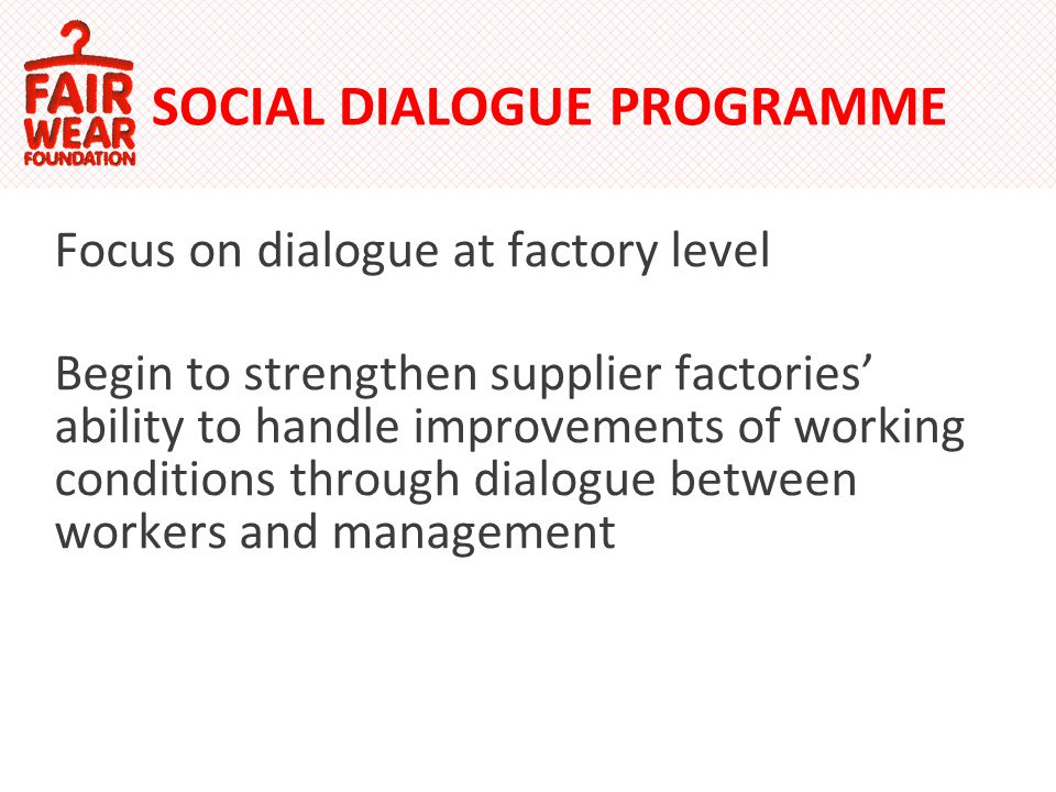 SOCIAL DIALOGUE PROGRAMME Focus on dialogue at factory level Begin to strengthen supplier factories ability to handle improvements of working conditions through dialogue between workers and management