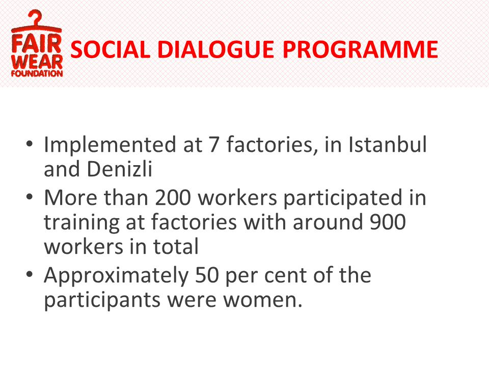 SOCIAL DIALOGUE PROGRAMME Implemented at 7 factories, in Istanbul and Denizli More than 200 workers participated in training at factories with around 900 workers in total Approximately 50 per cent of the participants were women.