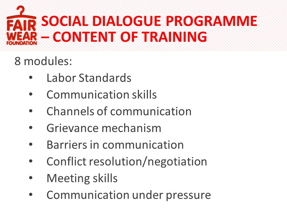 SOCIAL DIALOGUE PROGRAMME – CONTENT OF TRAINING 8 modules: Labor Standards Communication skills Channels of communication Grievance mechanism Barriers in communication Conflict resolution/negotiation Meeting skills Communication under pressure