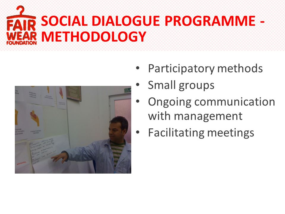 Participatory methods Small groups Ongoing communication with management Facilitating meetings SOCIAL DIALOGUE PROGRAMME - METHODOLOGY
