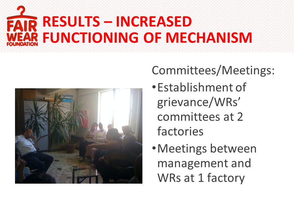 Committees/Meetings: Establishment of grievance/WRs committees at 2 factories Meetings between management and WRs at 1 factory RESULTS – INCREASED FUNCTIONING OF MECHANISM