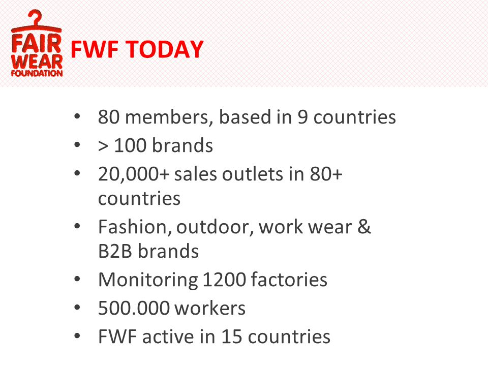 FWF TODAY 80 members, based in 9 countries > 100 brands 20,000+ sales outlets in 80+ countries Fashion, outdoor, work wear & B2B brands Monitoring 1200 factories 500.000 workers FWF active in 15 countries
