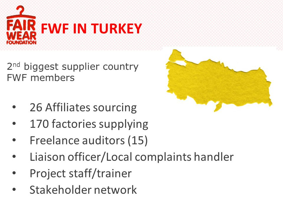 FWF IN TURKEY 26 Affiliates sourcing 170 factories supplying Freelance auditors (15) Liaison officer/Local complaints handler Project staff/trainer Stakeholder network 2 nd biggest supplier country FWF members