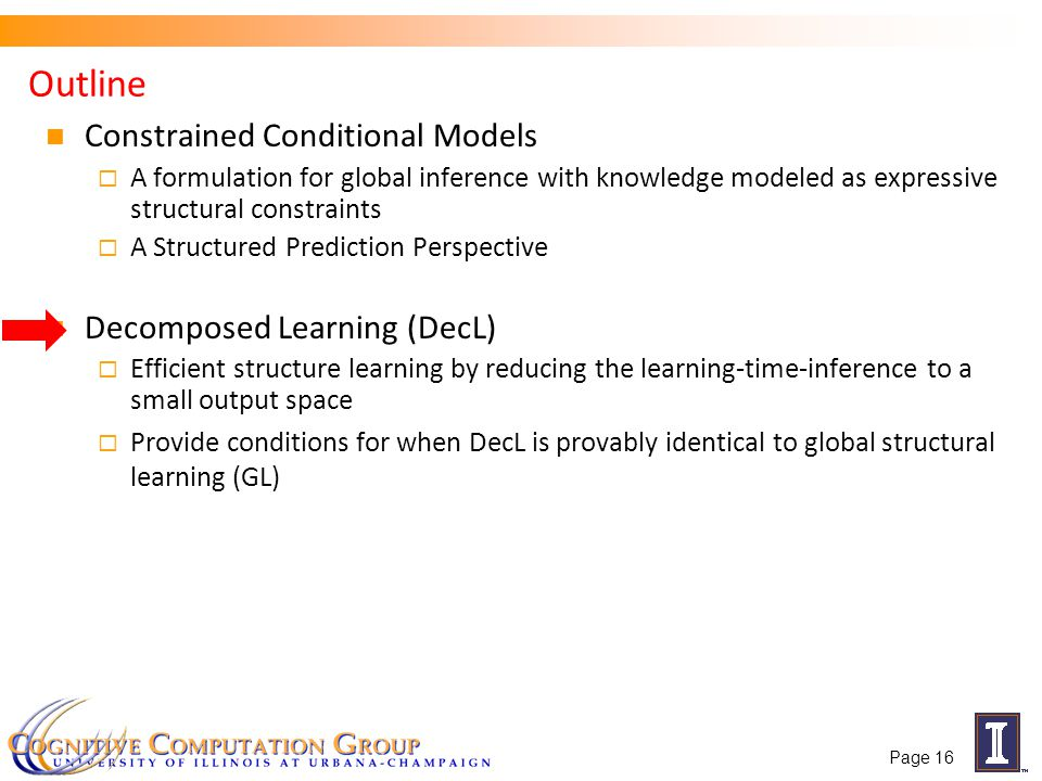 Outline Constrained Conditional Models A formulation for global inference with knowledge modeled as expressive structural constraints A Structured Prediction Perspective Decomposed Learning (DecL) Efficient structure learning by reducing the learning-time-inference to a small output space Provide conditions for when DecL is provably identical to global structural learning (GL) Page 16