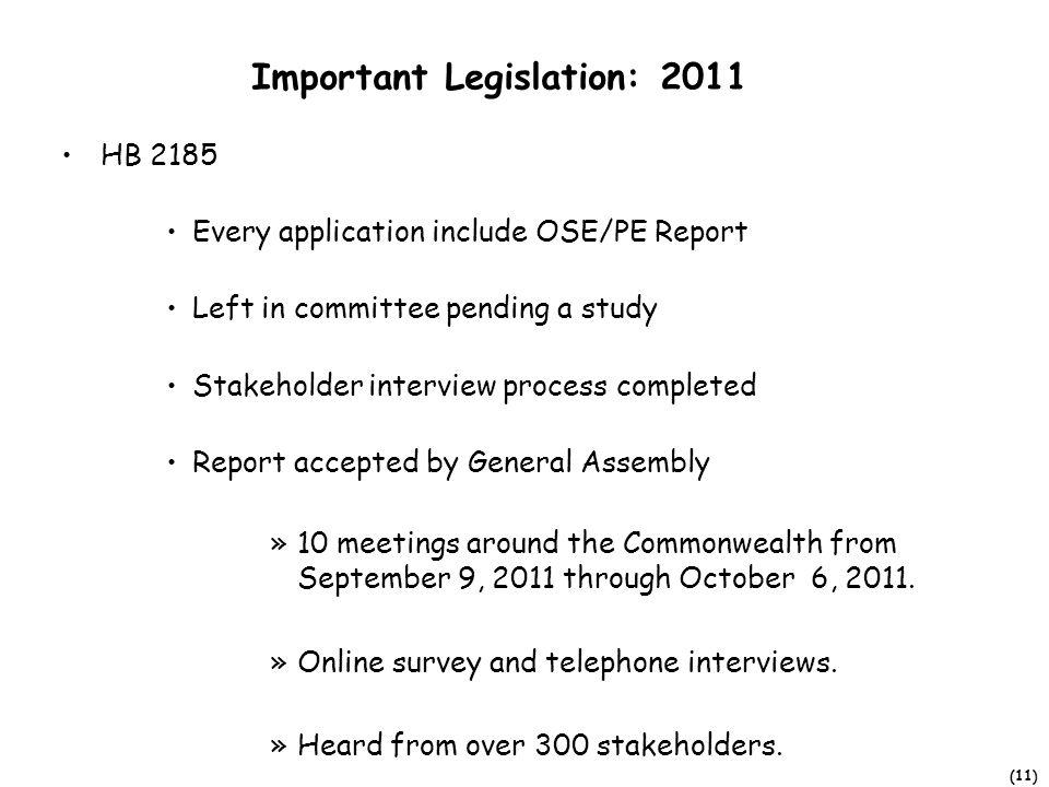 (11) Important Legislation: 2011 HB 2185 Every application include OSE/PE Report Left in committee pending a study Stakeholder interview process completed Report accepted by General Assembly »10 meetings around the Commonwealth from September 9, 2011 through October 6, 2011.