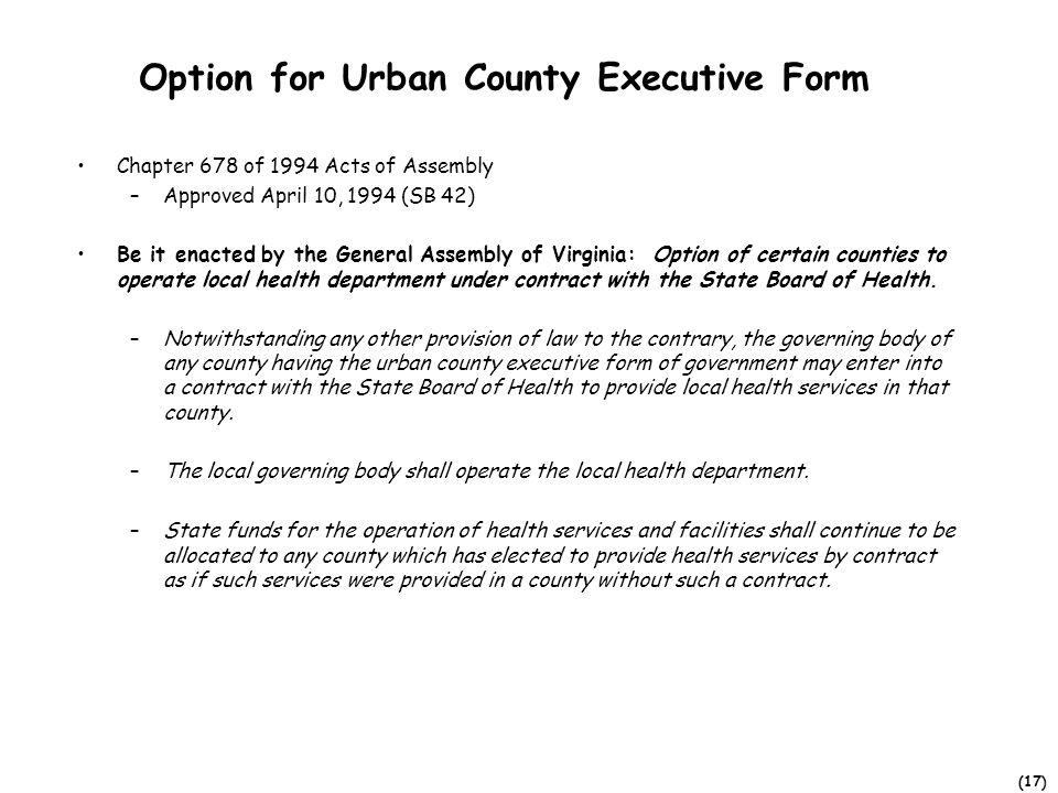 (17) Option for Urban County Executive Form Chapter 678 of 1994 Acts of Assembly –Approved April 10, 1994 (SB 42) Be it enacted by the General Assembly of Virginia: Option of certain counties to operate local health department under contract with the State Board of Health.