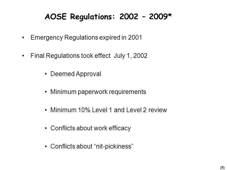 (5) AOSE Regulations: 2002 – 2009* Emergency Regulations expired in 2001 Final Regulations took effect July 1, 2002 Deemed Approval Minimum paperwork requirements Minimum 10% Level 1 and Level 2 review Conflicts about work efficacy Conflicts about nit-pickiness