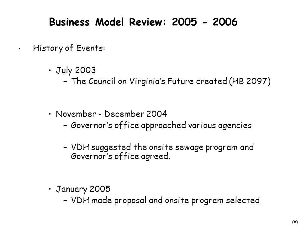 (6) Business Model Review: 2005 - 2006 History of Events: July 2003 –The Council on Virginias Future created (HB 2097) November - December 2004 –Governors office approached various agencies –VDH suggested the onsite sewage program and Governors office agreed.