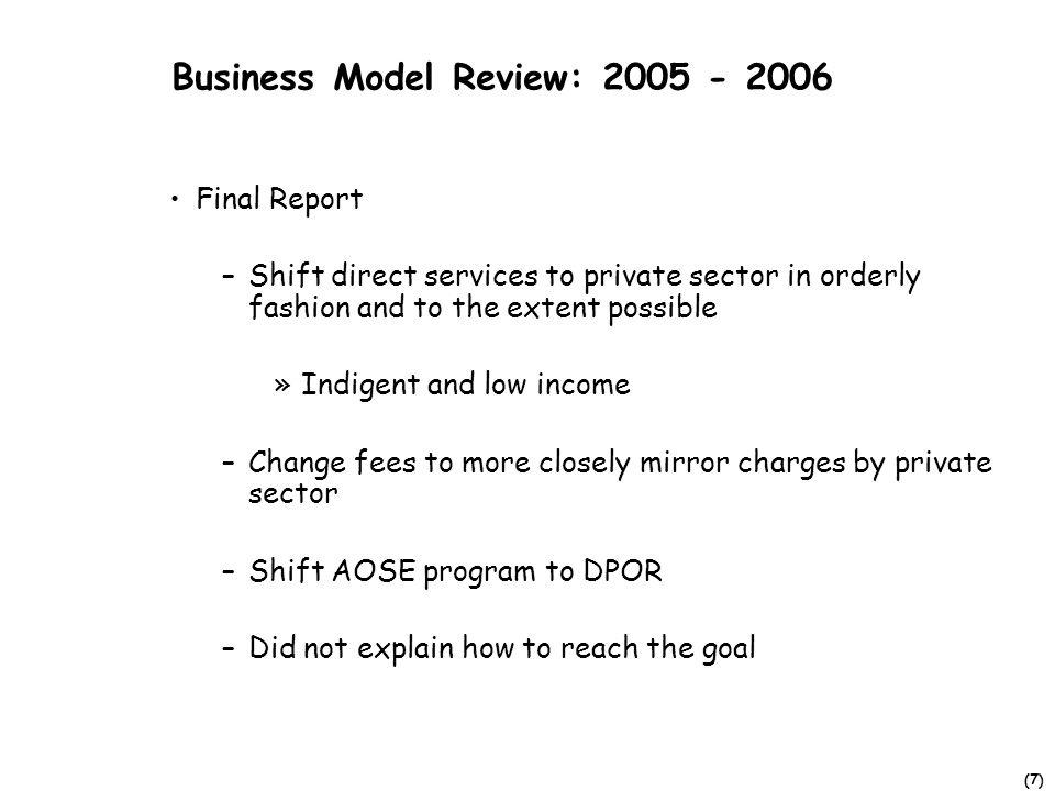 (7) Business Model Review: 2005 - 2006 Final Report –Shift direct services to private sector in orderly fashion and to the extent possible »Indigent and low income –Change fees to more closely mirror charges by private sector –Shift AOSE program to DPOR –Did not explain how to reach the goal