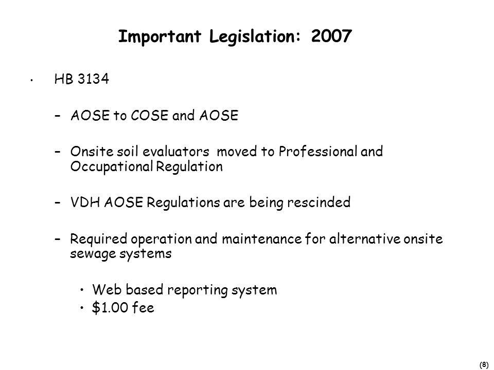 (8) Important Legislation: 2007 HB 3134 –AOSE to COSE and AOSE –Onsite soil evaluators moved to Professional and Occupational Regulation –VDH AOSE Regulations are being rescinded –Required operation and maintenance for alternative onsite sewage systems Web based reporting system $1.00 fee