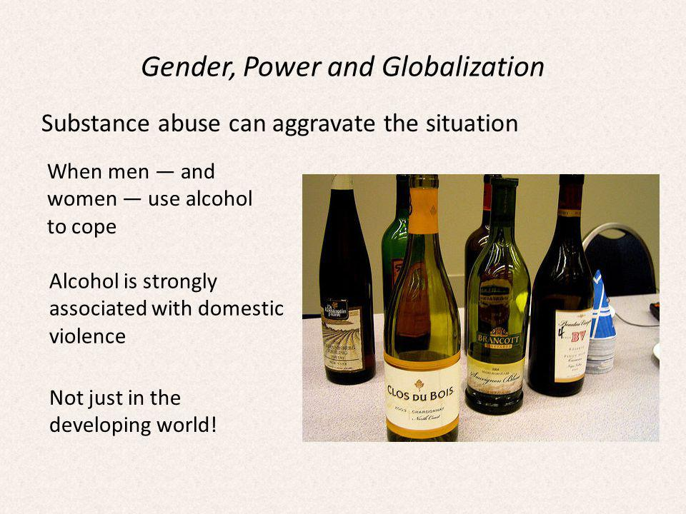 Gender, Power and Globalization Substance abuse can aggravate the situation When men and women use alcohol to cope Alcohol is strongly associated with domestic violence Not just in the developing world!
