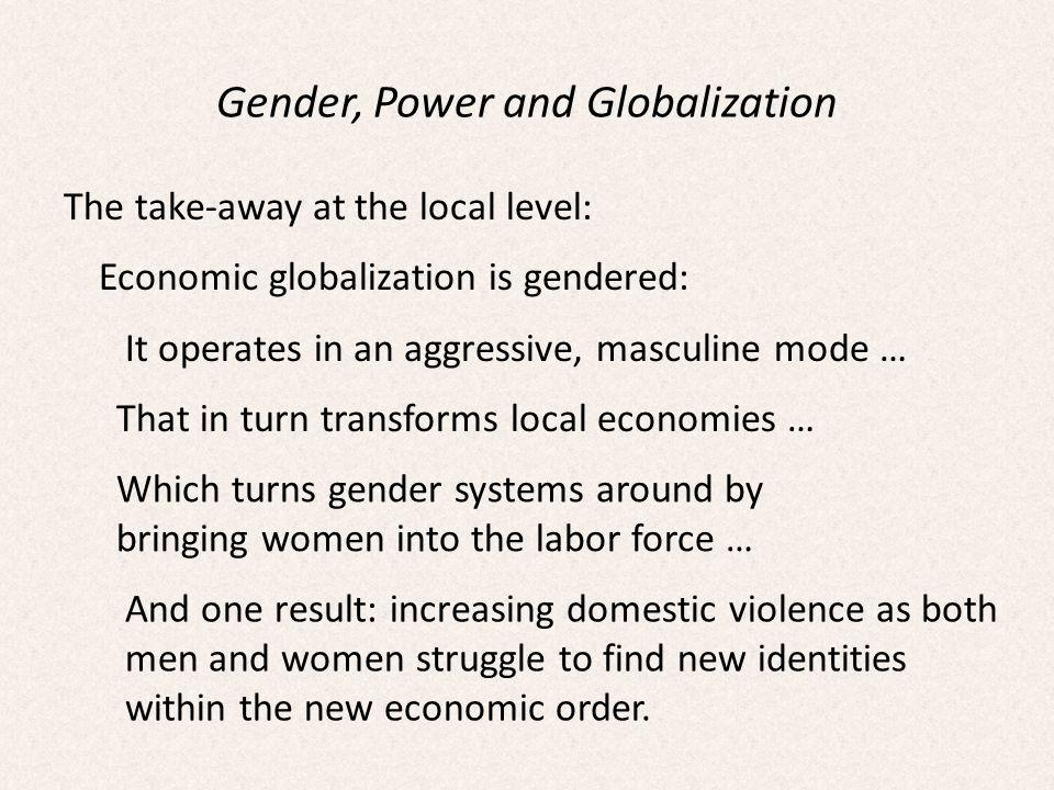 Gender, Power and Globalization The take-away at the local level: Economic globalization is gendered: It operates in an aggressive, masculine mode … That in turn transforms local economies … Which turns gender systems around by bringing women into the labor force … And one result: increasing domestic violence as both men and women struggle to find new identities within the new economic order.