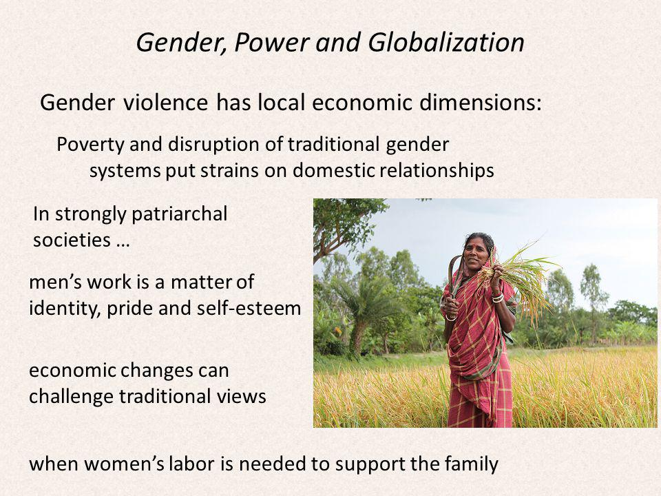 Gender, Power and Globalization Gender violence has local economic dimensions: Poverty and disruption of traditional gender systems put strains on domestic relationships In strongly patriarchal societies … mens work is a matter of identity, pride and self-esteem economic changes can challenge traditional views when womens labor is needed to support the family