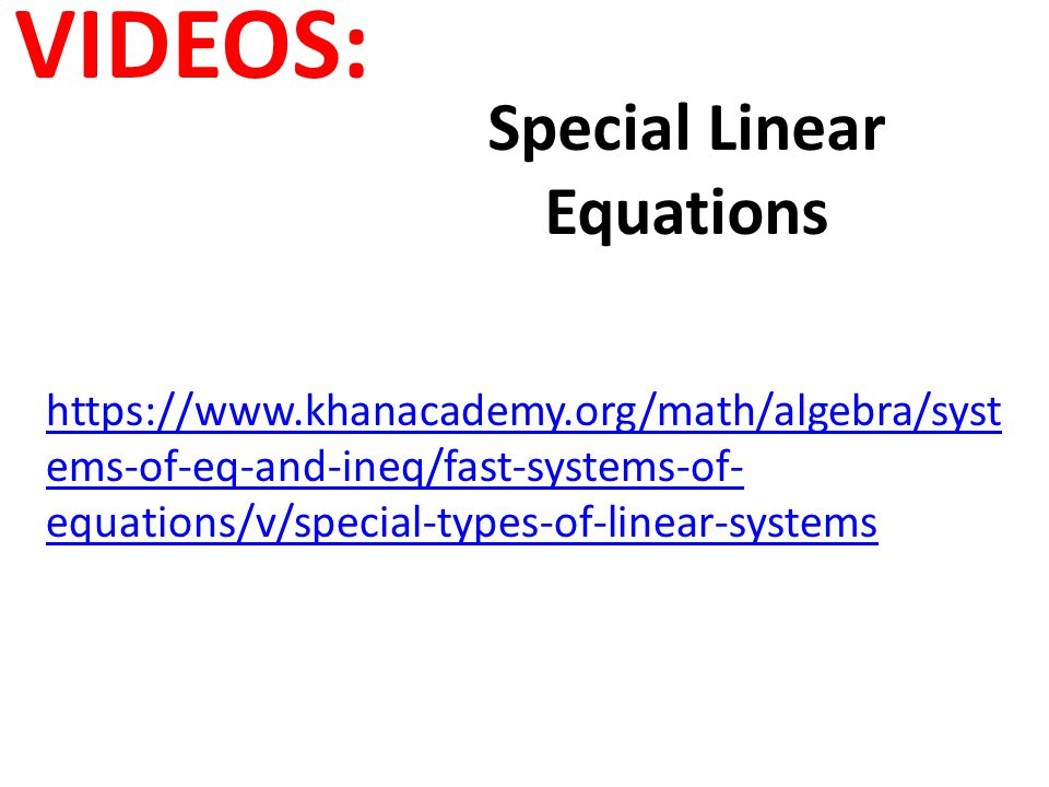 VIDEOS: Special Linear Equations https://www.khanacademy.org/math/algebra/syst ems-of-eq-and-ineq/fast-systems-of- equations/v/special-types-of-linear-systems