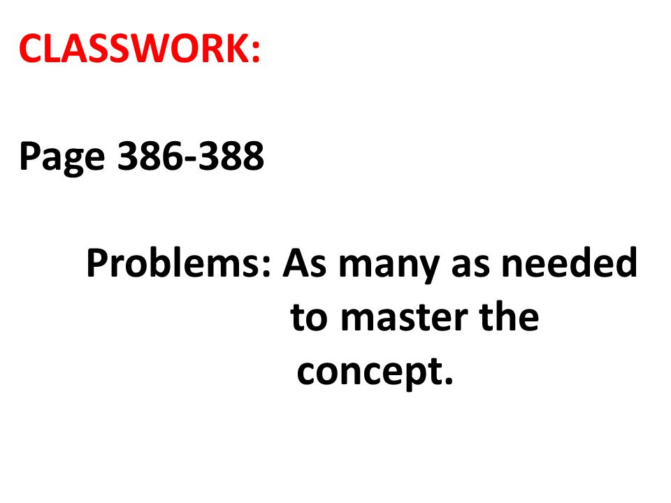 CLASSWORK: Page 386-388 Problems: As many as needed to master the concept.
