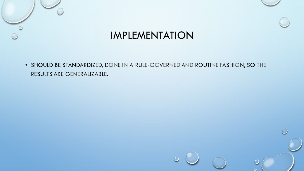 IMPLEMENTATION SHOULD BE STANDARDIZED, DONE IN A RULE-GOVERNED AND ROUTINE FASHION, SO THE RESULTS ARE GENERALIZABLE.
