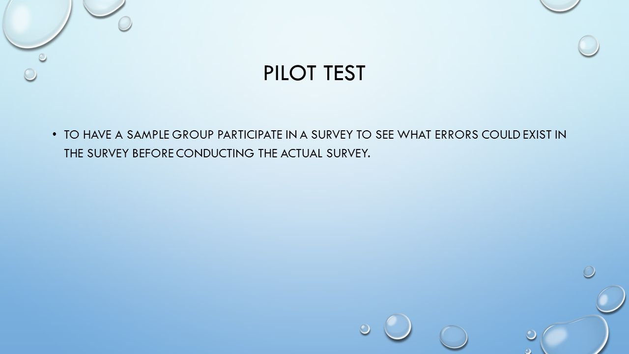 PILOT TEST TO HAVE A SAMPLE GROUP PARTICIPATE IN A SURVEY TO SEE WHAT ERRORS COULD EXIST IN THE SURVEY BEFORE CONDUCTING THE ACTUAL SURVEY.