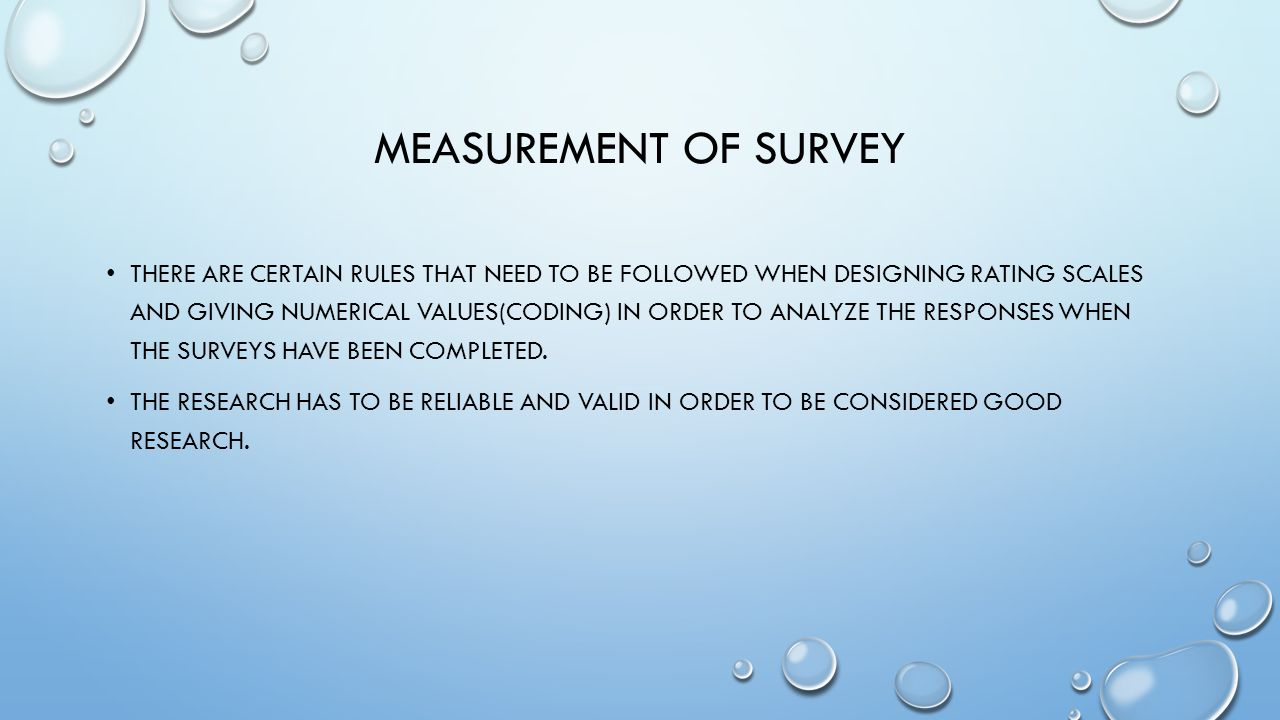 MEASUREMENT OF SURVEY THERE ARE CERTAIN RULES THAT NEED TO BE FOLLOWED WHEN DESIGNING RATING SCALES AND GIVING NUMERICAL VALUES(CODING) IN ORDER TO ANALYZE THE RESPONSES WHEN THE SURVEYS HAVE BEEN COMPLETED.