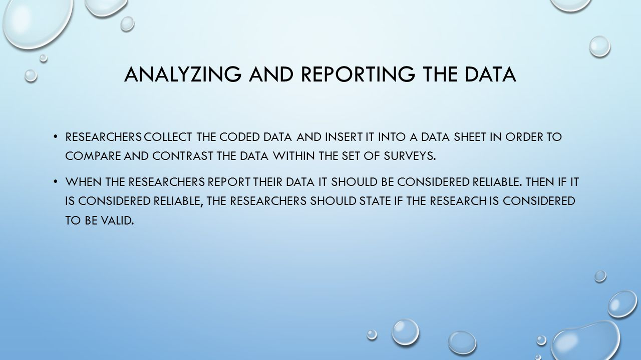 ANALYZING AND REPORTING THE DATA RESEARCHERS COLLECT THE CODED DATA AND INSERT IT INTO A DATA SHEET IN ORDER TO COMPARE AND CONTRAST THE DATA WITHIN THE SET OF SURVEYS.