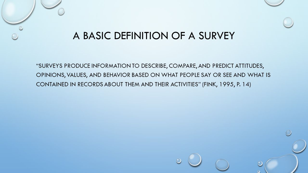 A BASIC DEFINITION OF A SURVEY SURVEYS PRODUCE INFORMATION TO DESCRIBE, COMPARE, AND PREDICT ATTITUDES, OPINIONS, VALUES, AND BEHAVIOR BASED ON WHAT PEOPLE SAY OR SEE AND WHAT IS CONTAINED IN RECORDS ABOUT THEM AND THEIR ACTIVITIES (FINK, 1995, P.