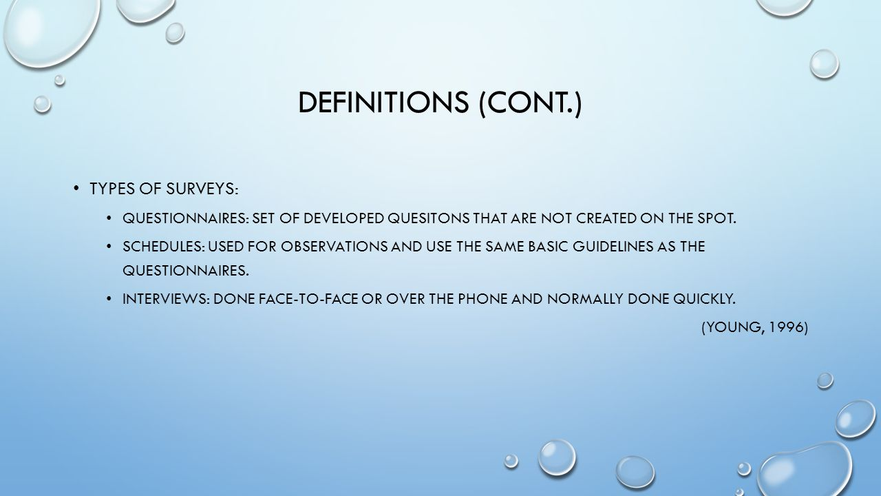 DEFINITIONS (CONT.) TYPES OF SURVEYS: QUESTIONNAIRES: SET OF DEVELOPED QUESITONS THAT ARE NOT CREATED ON THE SPOT.