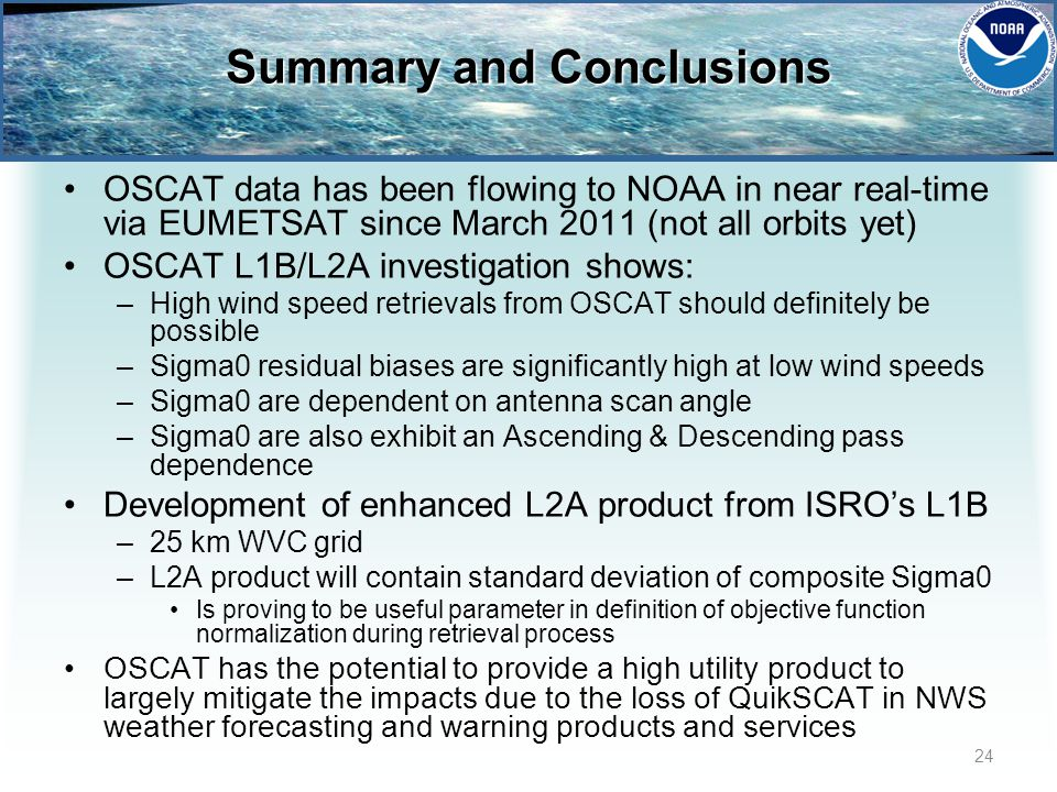 Summary and Conclusions OSCAT data has been flowing to NOAA in near real-time via EUMETSAT since March 2011 (not all orbits yet) OSCAT L1B/L2A investigation shows: –High wind speed retrievals from OSCAT should definitely be possible –Sigma0 residual biases are significantly high at low wind speeds –Sigma0 are dependent on antenna scan angle –Sigma0 are also exhibit an Ascending & Descending pass dependence Development of enhanced L2A product from ISROs L1B –25 km WVC grid –L2A product will contain standard deviation of composite Sigma0 Is proving to be useful parameter in definition of objective function normalization during retrieval process OSCAT has the potential to provide a high utility product to largely mitigate the impacts due to the loss of QuikSCAT in NWS weather forecasting and warning products and services 24