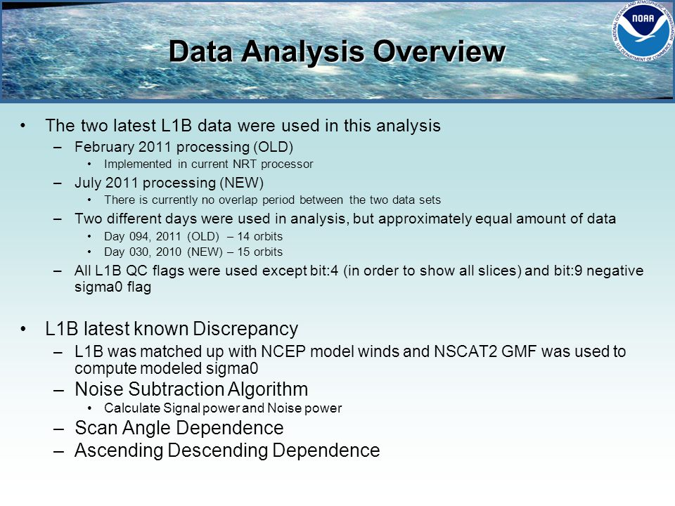 Data Analysis Overview The two latest L1B data were used in this analysis –February 2011 processing (OLD) Implemented in current NRT processor –July 2011 processing (NEW) There is currently no overlap period between the two data sets –Two different days were used in analysis, but approximately equal amount of data Day 094, 2011 (OLD) – 14 orbits Day 030, 2010 (NEW) – 15 orbits –All L1B QC flags were used except bit:4 (in order to show all slices) and bit:9 negative sigma0 flag L1B latest known Discrepancy –L1B was matched up with NCEP model winds and NSCAT2 GMF was used to compute modeled sigma0 –Noise Subtraction Algorithm Calculate Signal power and Noise power –Scan Angle Dependence –Ascending Descending Dependence