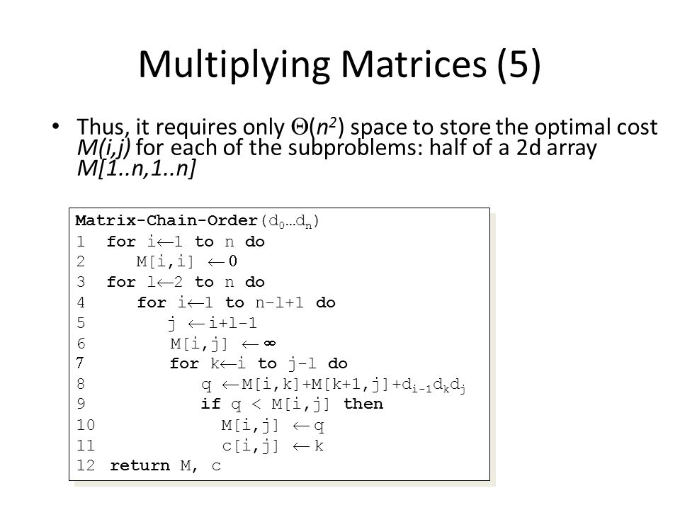 Multiplying Matrices (5) Thus, it requires only (n 2 ) space to store the optimal cost M(i,j) for each of the subproblems: half of a 2d array M[1..n,1..n] Matrix-Chain-Order(d 0 …d n ) 1 for i 1 to n do 2 M[i,i] 3 for l 2 to n do 4 for i 1 to n-l+1 do 5 j i+l-1 6 M[i,j] for k i to j-l do 8 q M[i,k]+M[k+1,j]+d i-1 d k d j 9 if q < M[i,j] then 10 M[i,j] q 11 c[i,j] k 12return M, c Matrix-Chain-Order(d 0 …d n ) 1 for i 1 to n do 2 M[i,i] 3 for l 2 to n do 4 for i 1 to n-l+1 do 5 j i+l-1 6 M[i,j] for k i to j-l do 8 q M[i,k]+M[k+1,j]+d i-1 d k d j 9 if q < M[i,j] then 10 M[i,j] q 11 c[i,j] k 12return M, c