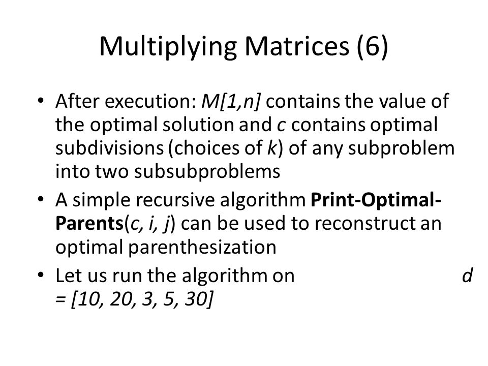 Multiplying Matrices (6) After execution: M[1,n] contains the value of the optimal solution and c contains optimal subdivisions (choices of k) of any subproblem into two subsubproblems A simple recursive algorithm Print-Optimal- Parents(c, i, j) can be used to reconstruct an optimal parenthesization Let us run the algorithm on d = [10, 20, 3, 5, 30]