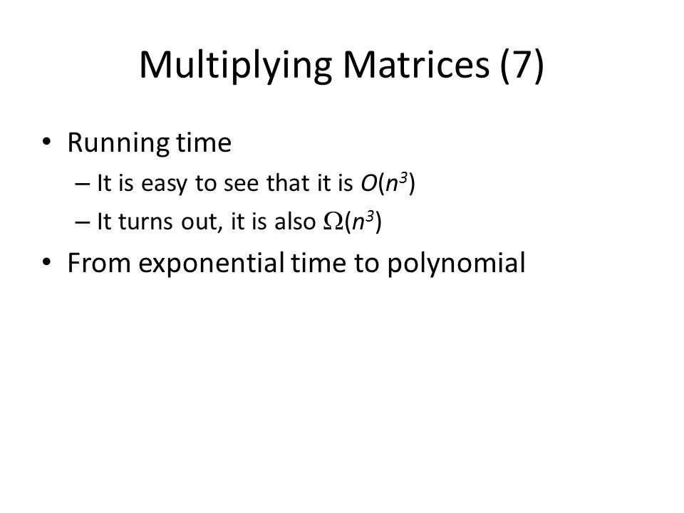 Multiplying Matrices (7) Running time – It is easy to see that it is O(n 3 ) – It turns out, it is also (n 3 ) From exponential time to polynomial