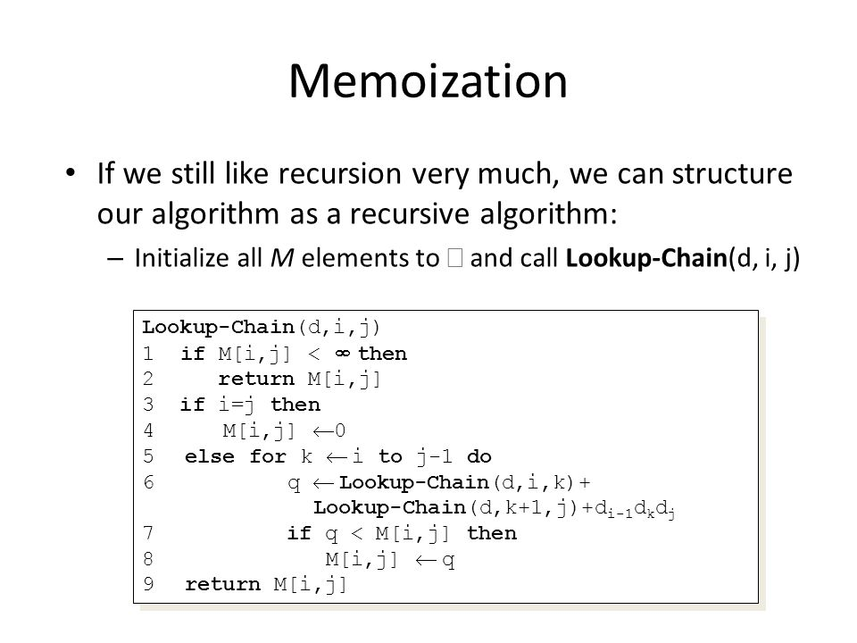 Memoization If we still like recursion very much, we can structure our algorithm as a recursive algorithm: – Initialize all M elements to and call Lookup-Chain(d, i, j) Lookup-Chain(d,i,j) 1 if M[i,j] < then 2 return M[i,j] 3 if i=j then 4 M[i,j] 0 5else for k i to j-1 do 6 q Lookup-Chain(d,i,k)+ Lookup-Chain(d,k+1,j)+d i-1 d k d j 7 if q < M[i,j] then 8 M[i,j] q 9return M[i,j] Lookup-Chain(d,i,j) 1 if M[i,j] < then 2 return M[i,j] 3 if i=j then 4 M[i,j] 0 5else for k i to j-1 do 6 q Lookup-Chain(d,i,k)+ Lookup-Chain(d,k+1,j)+d i-1 d k d j 7 if q < M[i,j] then 8 M[i,j] q 9return M[i,j]