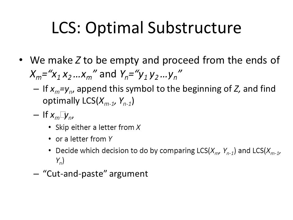 LCS: Optimal Substructure We make Z to be empty and proceed from the ends of X m =x 1 x 2 …x m and Y n =y 1 y 2 …y n – If x m =y n, append this symbol to the beginning of Z, and find optimally LCS(X m-1, Y n-1 ) – If x m y n, Skip either a letter from X or a letter from Y Decide which decision to do by comparing LCS(X m, Y n-1 ) and LCS(X m-1, Y n ) – Cut-and-paste argument