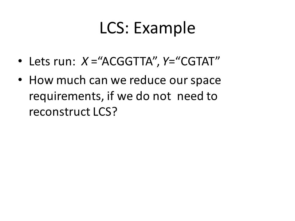 LCS: Example Lets run: X =ACGGTTA, Y=CGTAT How much can we reduce our space requirements, if we do not need to reconstruct LCS