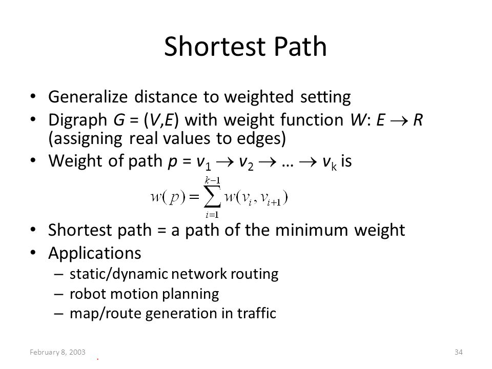 February 8, 200334 Shortest Path Generalize distance to weighted setting Digraph G = (V,E) with weight function W: E R (assigning real values to edges) Weight of path p = v 1 v 2 … v k is Shortest path = a path of the minimum weight Applications – static/dynamic network routing – robot motion planning – map/route generation in traffic