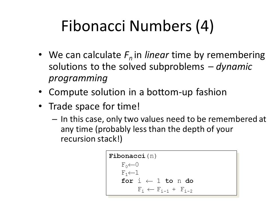 Fibonacci Numbers (4) We can calculate F n in linear time by remembering solutions to the solved subproblems – dynamic programming Compute solution in a bottom-up fashion Trade space for time.
