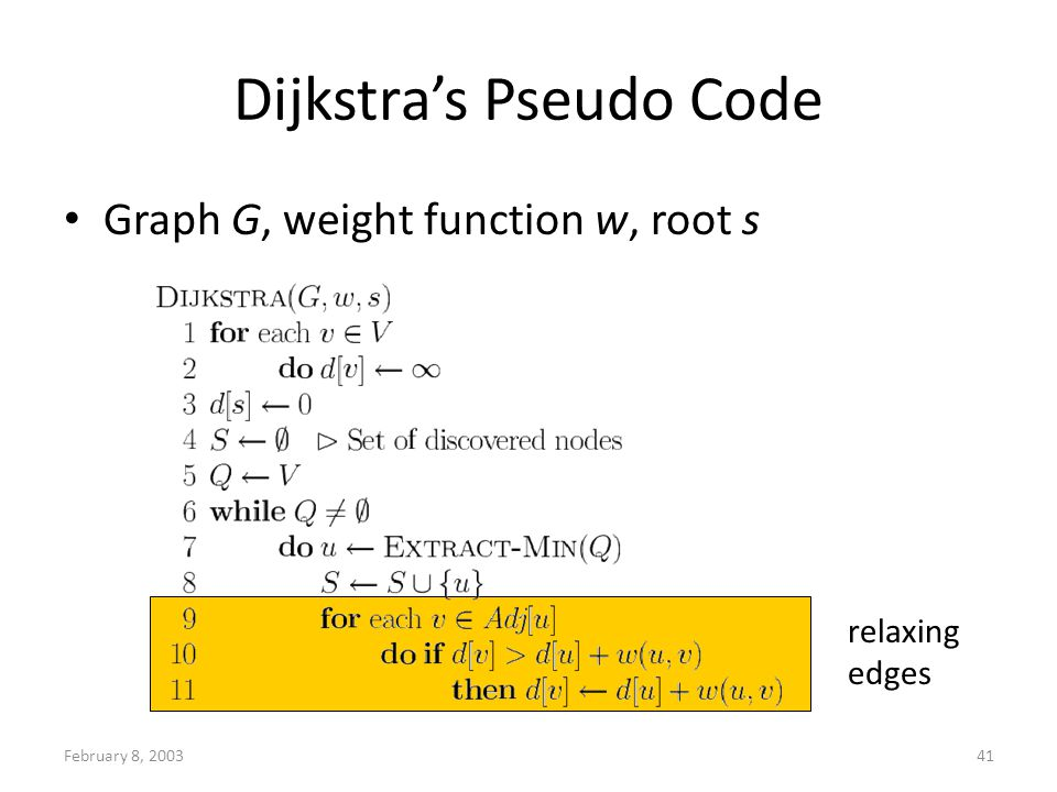 February 8, 200341 Dijkstras Pseudo Code Graph G, weight function w, root s relaxing edges