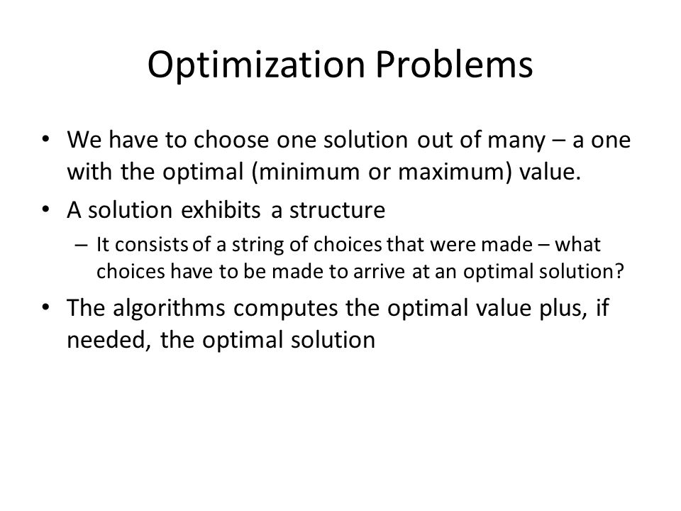 Optimization Problems We have to choose one solution out of many – a one with the optimal (minimum or maximum) value.