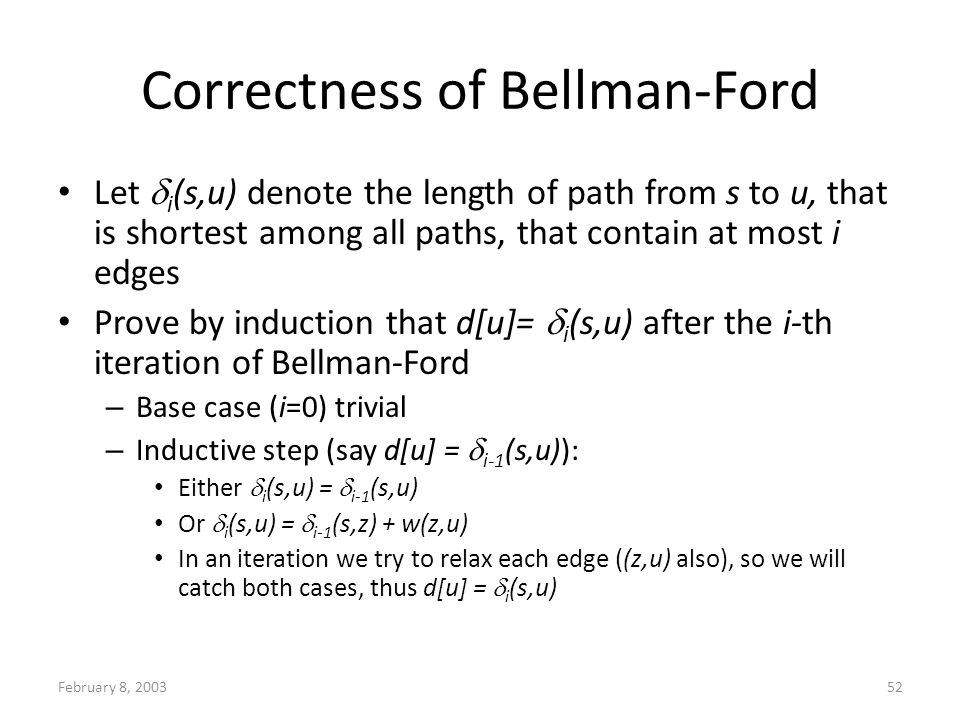 February 8, 200352 Correctness of Bellman-Ford Let i (s,u) denote the length of path from s to u, that is shortest among all paths, that contain at most i edges Prove by induction that d[u]= i (s,u) after the i-th iteration of Bellman-Ford – Base case (i=0) trivial – Inductive step (say d[u] = i-1 (s,u)): Either i (s,u) = i-1 (s,u) Or i (s,u) = i-1 (s,z) + w(z,u) In an iteration we try to relax each edge ((z,u) also), so we will catch both cases, thus d[u] = i (s,u)