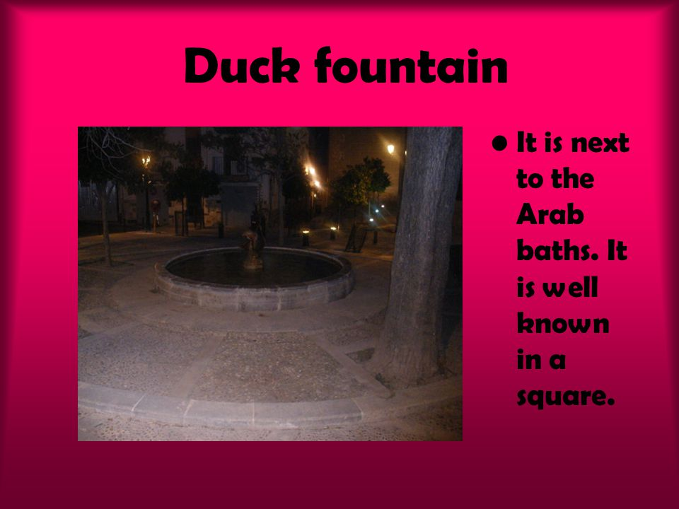 Duck fountain It is next to the Arab baths. It is well known in a square.
