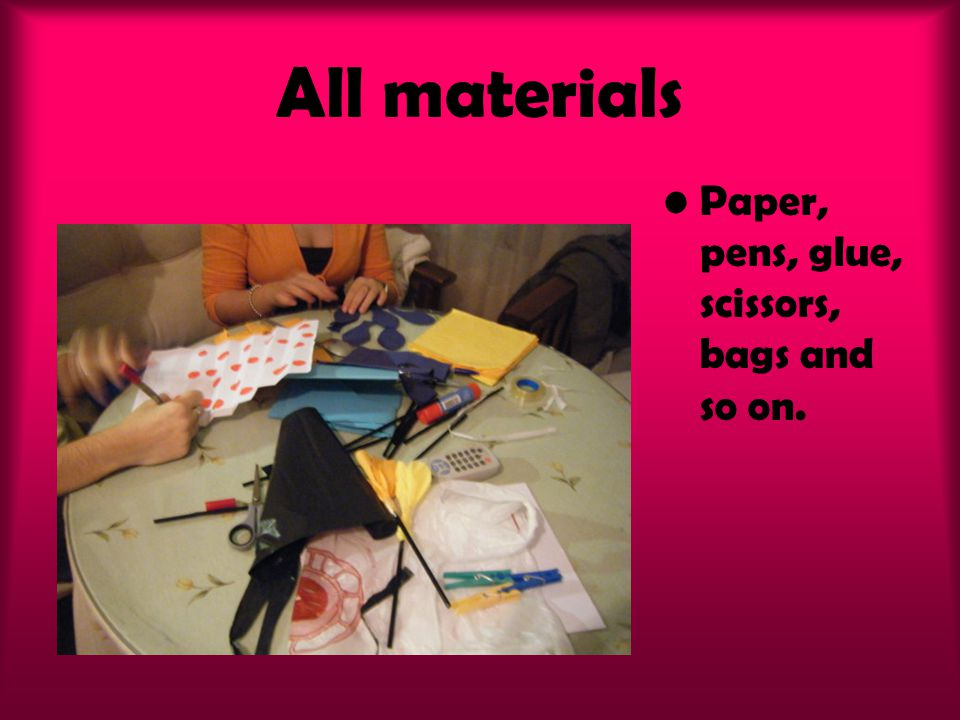 All materials Paper, pens, glue, scissors, bags and so on.